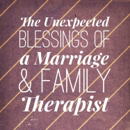 Blessings of a Marriage and Family Therapist
